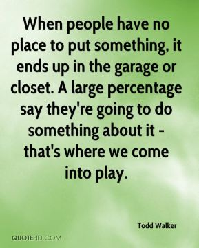 Todd Walker  - When people have no place to put something, it ends up in the garage or closet. A large percentage say they're going to do something about it - that's where we come into play.