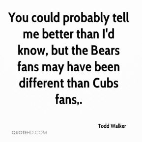 Todd Walker  - You could probably tell me better than I'd know, but the Bears fans may have been different than Cubs fans.