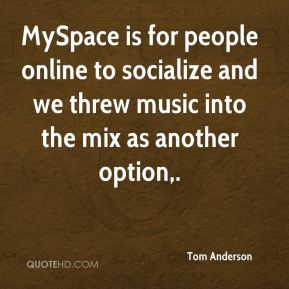 Tom Anderson  - MySpace is for people online to socialize and we threw music into the mix as another option.