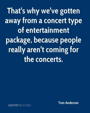 Tom Anderson  - That's why we've gotten away from a concert type of entertainment package, because people really aren't coming for the concerts.