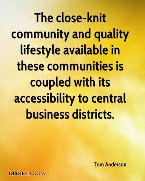Tom Anderson  - The close-knit community and quality lifestyle available in these communities is coupled with its accessibility to central business districts.