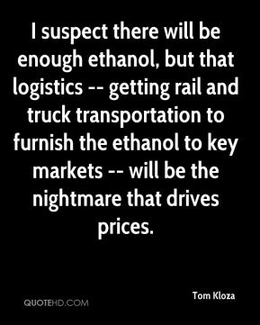 Tom Kloza  - I suspect there will be enough ethanol, but that logistics -- getting rail and truck transportation to furnish the ethanol to key markets -- will be the nightmare that drives prices.