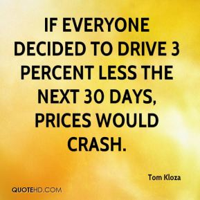 Tom Kloza  - If everyone decided to drive 3 percent less the next 30 days, prices would crash.