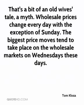 Tom Kloza  - That's a bit of an old wives' tale, a myth. Wholesale prices change every day with the exception of Sunday. The biggest price moves tend to take place on the wholesale markets on Wednesdays these days.