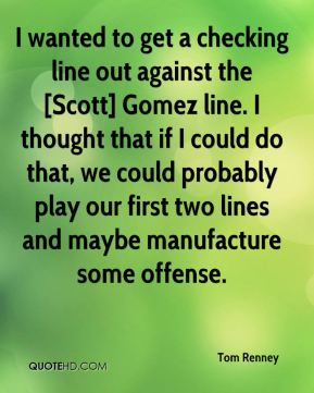 Tom Renney  - I wanted to get a checking line out against the [Scott] Gomez line. I thought that if I could do that, we could probably play our first two lines and maybe manufacture some offense.