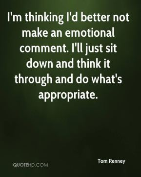 Tom Renney  - I'm thinking I'd better not make an emotional comment. I'll just sit down and think it through and do what's appropriate.