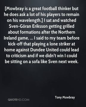 Tony Mowbray  - [Mowbray is a great football thinker but he does ask a lot of his players to remain on his wavelength.] I sat and watched Sven-Göran Eriksson getting grilled about formations after the Northern Ireland game, ... I said to my team before kick-off that playing a lone striker at home against Dundee United could lead to criticism and if we didn't win I could be sitting on a sofa like Sven next week.