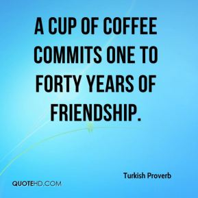 Turkish Proverb  - A cup of coffee commits one to forty years of friendship.