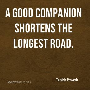 Turkish Proverb  - A good companion shortens the longest road.