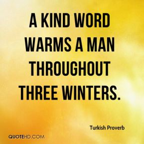 A kind word warms a man throughout three winters.