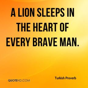 Turkish Proverb  - A lion sleeps in the heart of every brave man.