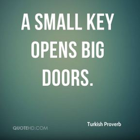 Turkish Proverb  - A small key opens big doors.