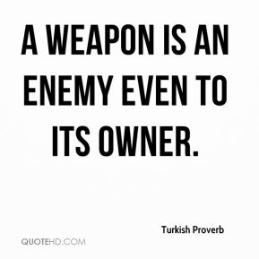 Turkish Proverb  - A weapon is an enemy even to its owner.