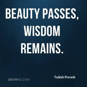 Turkish Proverb  - Beauty Passes, wisdom remains.