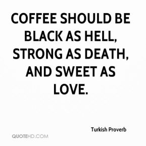 Turkish Proverb  - Coffee should be black as Hell, strong as death, and sweet as love.