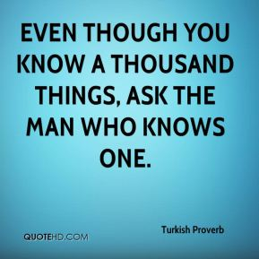Turkish Proverb  - Even though you know a thousand things, ask the man who knows one.