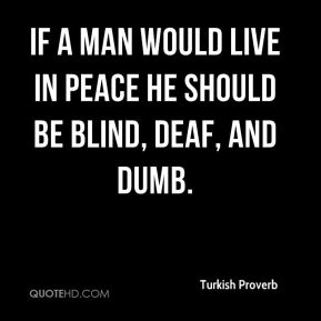 If a man would live in peace he should be blind, deaf, and dumb.