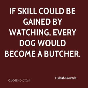 Turkish Proverb  - If skill could be gained by watching, every dog would become a butcher.