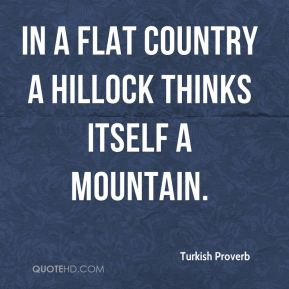 In a flat country a hillock thinks itself a mountain.