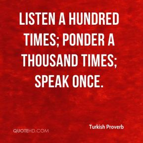 Turkish Proverb  - Listen a hundred times; ponder a thousand times; speak once.
