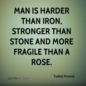 Turkish Proverb  - Man is harder than iron, stronger than stone and more fragile than a rose.