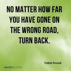 Turkish Proverb  - No matter how far you have gone on the wrong road, turn back.