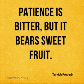 Turkish Proverb  - Patience is bitter, but it bears sweet fruit.