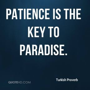 Turkish Proverb  - Patience is the key to paradise.
