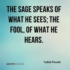 Turkish Proverb  - The sage speaks of what he sees; the fool, of what he hears.