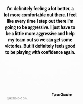 Tyson Chandler  - I'm definitely feeling a lot better, a lot more comfortable out there. I feel like every time I step out there I'm going to be aggressive. I just have to be a little more aggressive and help my team out so we can get some victories. But it definitely feels good to be playing with confidence again.