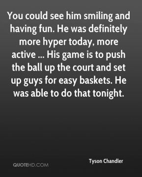 Tyson Chandler  - You could see him smiling and having fun. He was definitely more hyper today, more active ... His game is to push the ball up the court and set up guys for easy baskets. He was able to do that tonight.