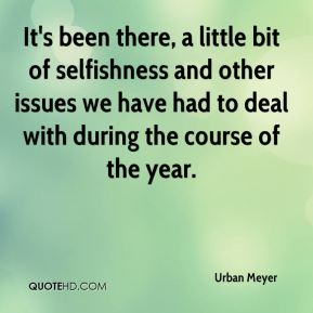 Urban Meyer  - It's been there, a little bit of selfishness and other issues we have had to deal with during the course of the year.