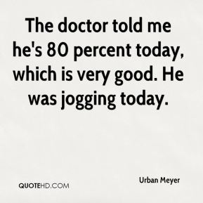 Urban Meyer  - The doctor told me he's 80 percent today, which is very good. He was jogging today.