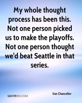 Van Chancellor  - My whole thought process has been this. Not one person picked us to make the playoffs. Not one person thought we'd beat Seattle in that series.