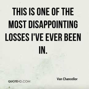 Van Chancellor  - This is one of the most disappointing losses I've ever been in.