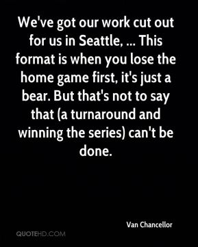 Van Chancellor  - We've got our work cut out for us in Seattle, ... This format is when you lose the home game first, it's just a bear. But that's not to say that (a turnaround and winning the series) can't be done.