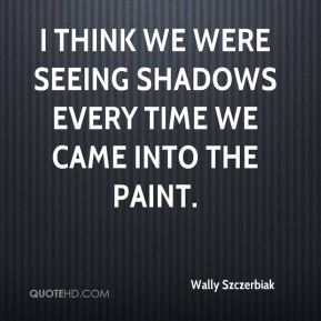 Wally Szczerbiak  - I think we were seeing shadows every time we came into the paint.