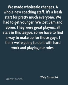 Wally Szczerbiak  - We made wholesale changes. A whole new coaching staff. It's a fresh start for pretty much everyone. We had to get younger. We lost Sam and Spree. They were great players, all stars in this league, so we have to find a way to make up for those guys. I think we're going to do it with hard work and playing our roles.