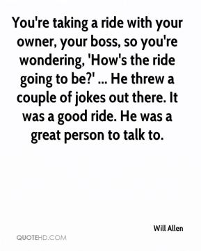Will Allen  - You're taking a ride with your owner, your boss, so you're wondering, 'How's the ride going to be?' ... He threw a couple of jokes out there. It was a good ride. He was a great person to talk to.