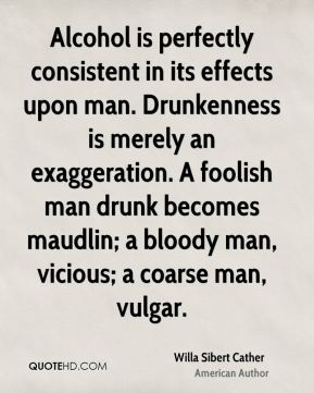 Willa Sibert Cather  - Alcohol is perfectly consistent in its effects upon man. Drunkenness is merely an exaggeration. A foolish man drunk becomes maudlin; a bloody man, vicious; a coarse man, vulgar.