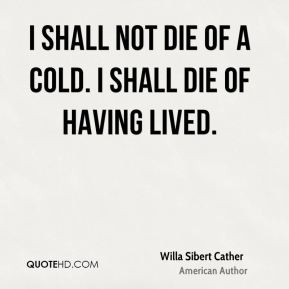 Willa Sibert Cather  - I shall not die of a cold. I shall die of having lived.