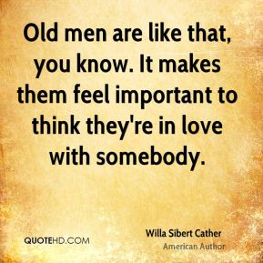 Old men are like that, you know. It makes them feel important to think they're in love with somebody.
