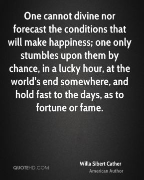 Willa Sibert Cather  - One cannot divine nor forecast the conditions that will make happiness; one only stumbles upon them by chance, in a lucky hour, at the world's end somewhere, and hold fast to the days, as to fortune or fame.