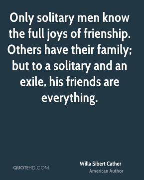Willa Sibert Cather  - Only solitary men know the full joys of frienship. Others have their family; but to a solitary and an exile, his friends are everything.