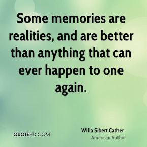 Willa Sibert Cather  - Some memories are realities, and are better than anything that can ever happen to one again.