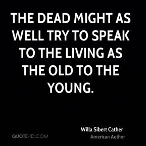 Willa Sibert Cather  - The dead might as well try to speak to the living as the old to the young.