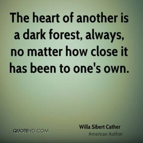 Willa Sibert Cather  - The heart of another is a dark forest, always, no matter how close it has been to one's own.