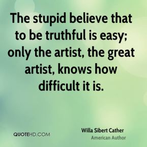 Willa Sibert Cather  - The stupid believe that to be truthful is easy; only the artist, the great artist, knows how difficult it is.