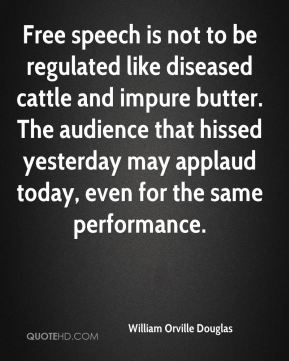 William Orville Douglas  - Free speech is not to be regulated like diseased cattle and impure butter. The audience that hissed yesterday may applaud today, even for the same performance.