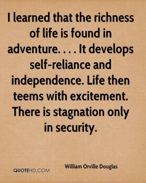 William Orville Douglas  - I learned that the richness of life is found in adventure. . . . It develops self-reliance and independence. Life then teems with excitement. There is stagnation only in security.